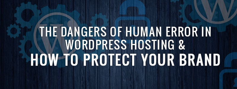 The Dangers of Human Error in WordPress Hosting & How to Protect Your Brand