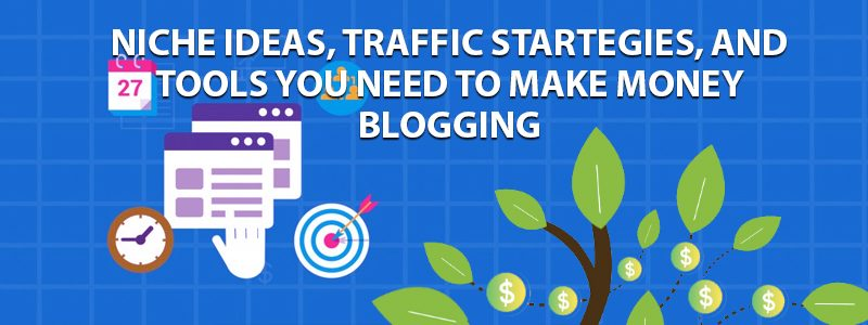 Niche Ideas, Traffic Strategies, and Tools You Need to Make Money Blogging