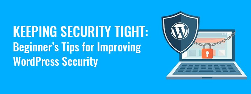 Keeping Security Tight: Beginner's Tips for Improving WordPress Security